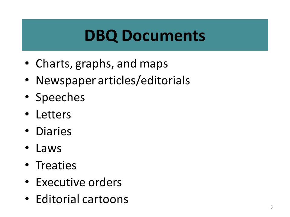 3 DBQ Documents Charts, graphs, and maps Newspaper articles/editorials Speeches Letters Diaries Laws Treaties Executive orders Editorial cartoons