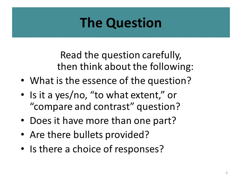 4 The Question Read the question carefully, then think about the following: What is the essence of the question.