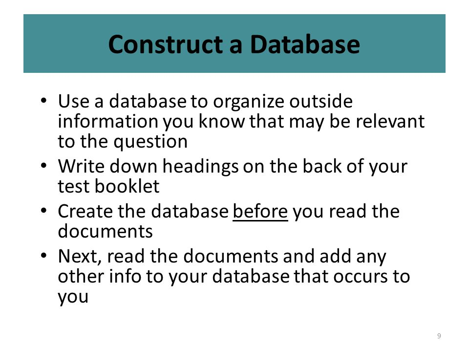 9 Construct a Database Use a database to organize outside information you know that may be relevant to the question Write down headings on the back of your test booklet Create the database before you read the documents Next, read the documents and add any other info to your database that occurs to you
