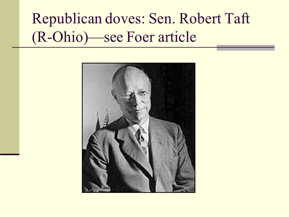 Republican doves: Sen. Robert Taft (R-Ohio)—see Foer article