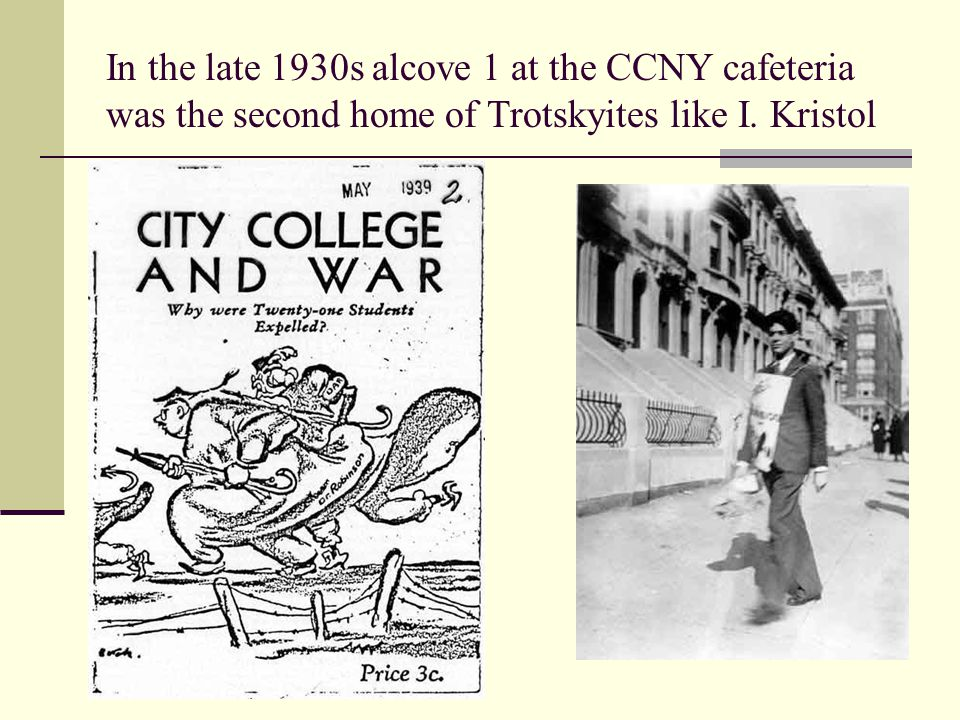 In the late 1930s alcove 1 at the CCNY cafeteria was the second home of Trotskyites like I. Kristol