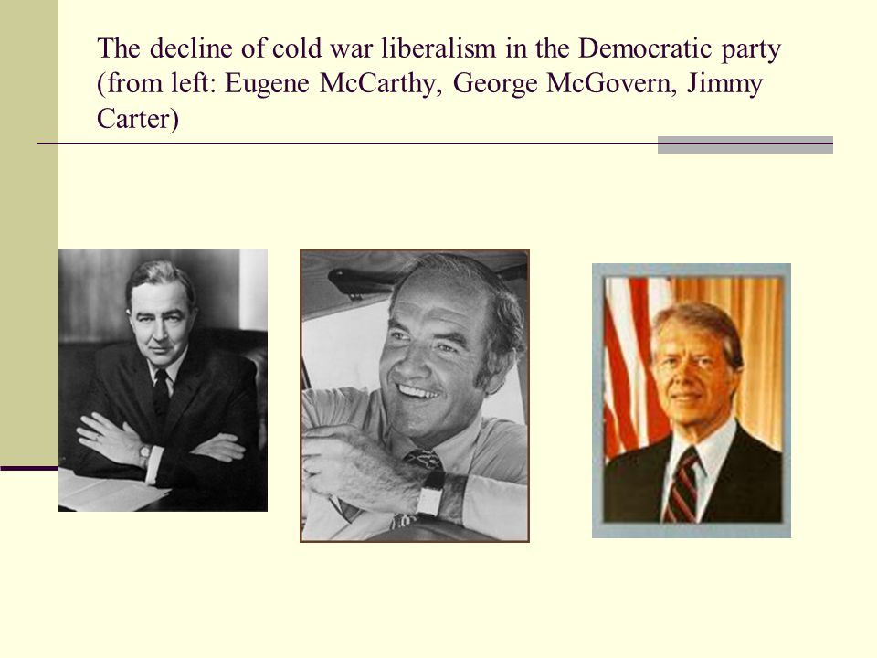 The decline of cold war liberalism in the Democratic party (from left: Eugene McCarthy, George McGovern, Jimmy Carter)