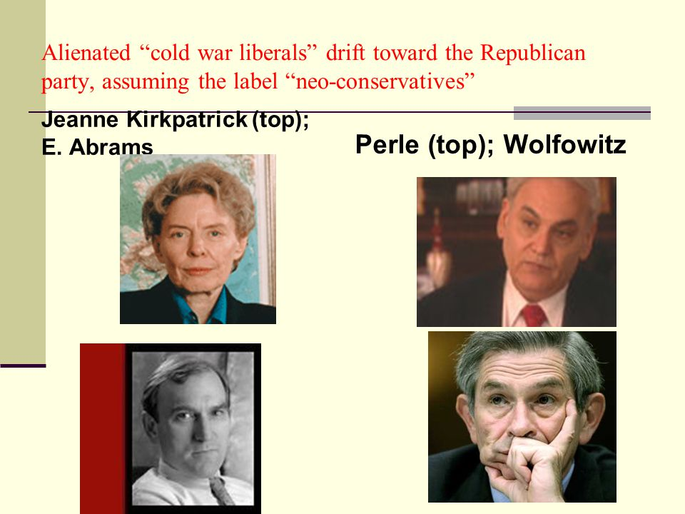 Alienated cold war liberals drift toward the Republican party, assuming the label neo-conservatives Jeanne Kirkpatrick (top); E.