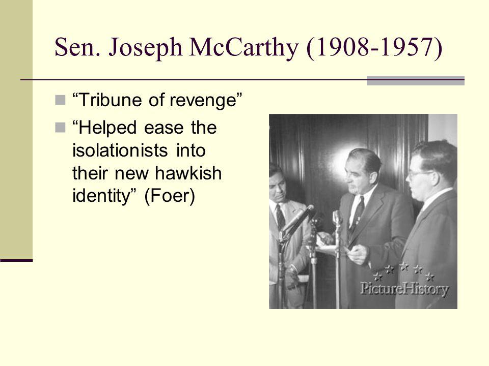 "Sen. Joseph McCarthy (1908-1957) ""Tribune of revenge"" ""Helped ease the isolationists into their new hawkish identity"" (Foer)"