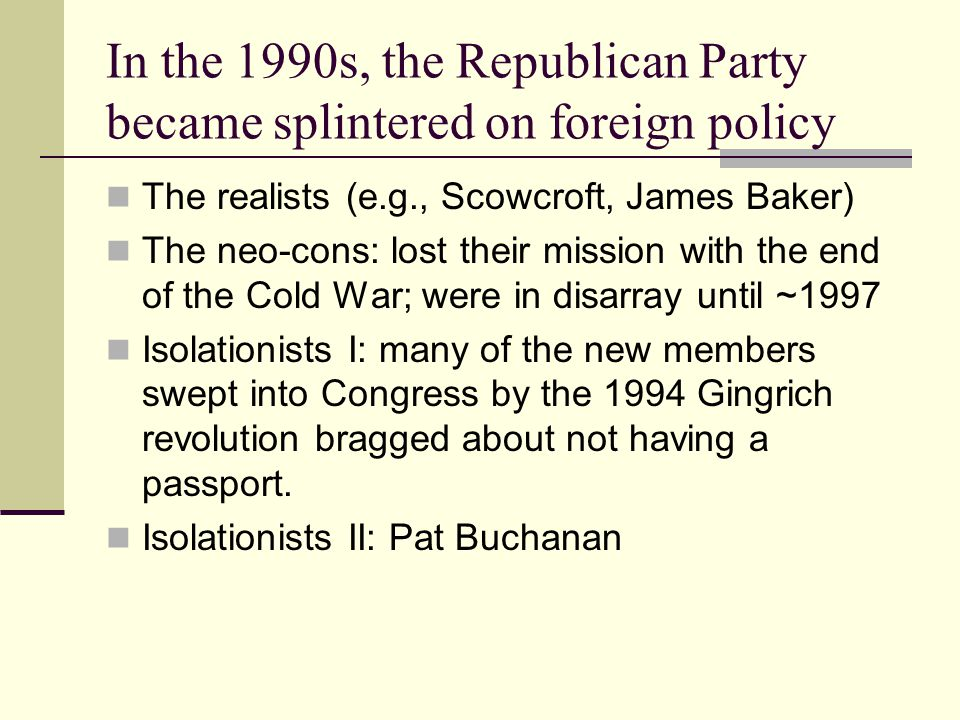 In the 1990s, the Republican Party became splintered on foreign policy The realists (e.g., Scowcroft, James Baker) The neo-cons: lost their mission with the end of the Cold War; were in disarray until ~1997 Isolationists I: many of the new members swept into Congress by the 1994 Gingrich revolution bragged about not having a passport.