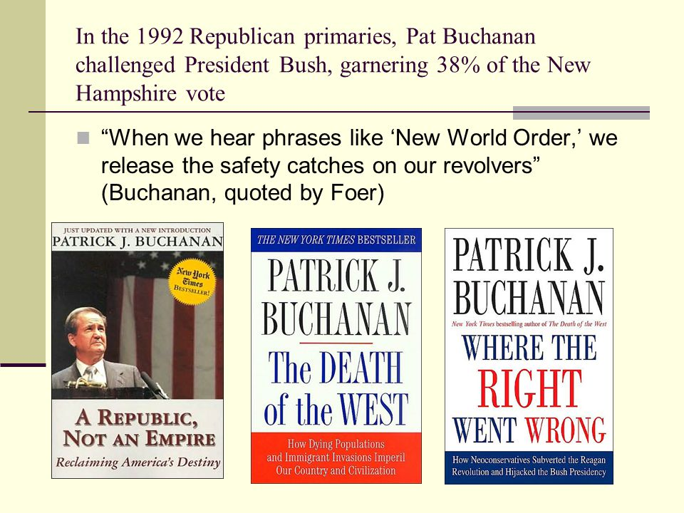 In the 1992 Republican primaries, Pat Buchanan challenged President Bush, garnering 38% of the New Hampshire vote When we hear phrases like 'New World Order,' we release the safety catches on our revolvers (Buchanan, quoted by Foer)