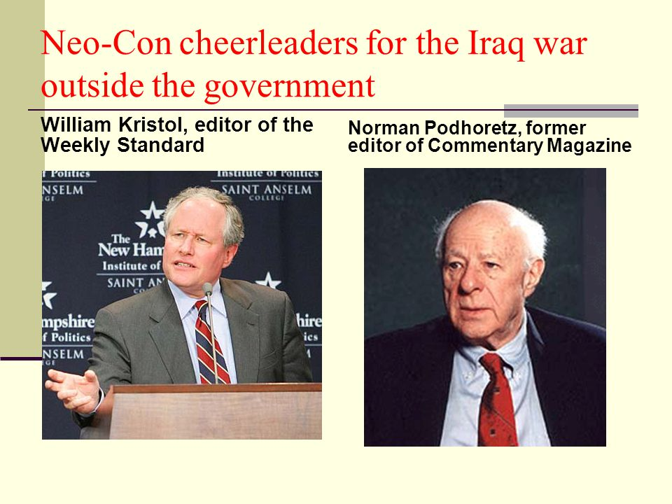 Neo-Con cheerleaders for the Iraq war outside the government William Kristol, editor of the Weekly Standard Norman Podhoretz, former editor of Commentary Magazine