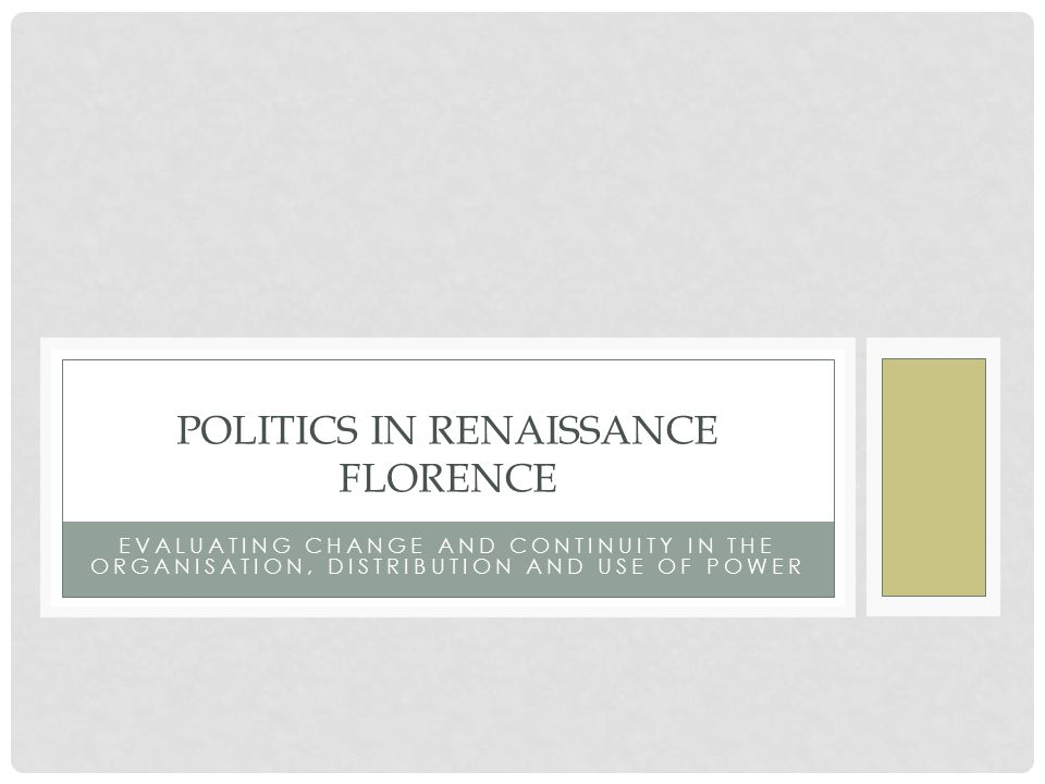 EVALUATING CHANGE AND CONTINUITY IN THE ORGANISATION, DISTRIBUTION AND USE OF POWER POLITICS IN RENAISSANCE FLORENCE