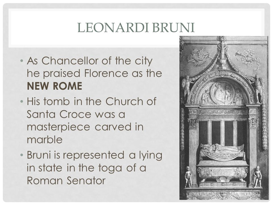 LEONARDI BRUNI As Chancellor of the city he praised Florence as the NEW ROME His tomb in the Church of Santa Croce was a masterpiece carved in marble