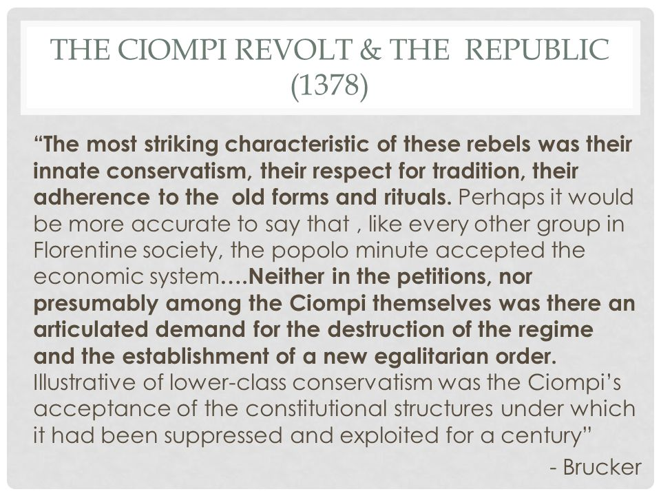 "THE CIOMPI REVOLT & THE REPUBLIC (1378) ""The most striking characteristic of these rebels was their innate conservatism, their respect for tradition,"