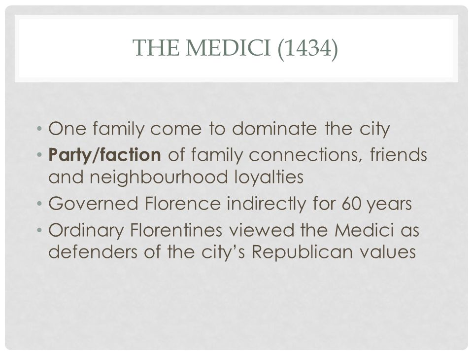 THE MEDICI (1434) One family come to dominate the city Party/faction of family connections, friends and neighbourhood loyalties Governed Florence indi