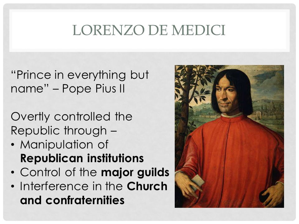 "LORENZO DE MEDICI ""Prince in everything but name"" – Pope Pius II Overtly controlled the Republic through – Manipulation of Republican institutions Con"