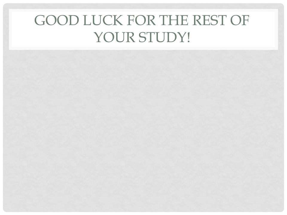 GOOD LUCK FOR THE REST OF YOUR STUDY!