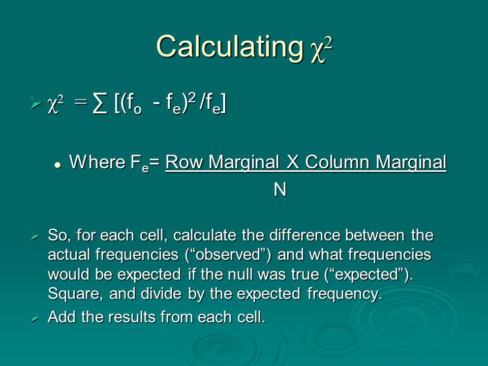 Calculating χ 2  χ 2 = ∑ [(f o - f e ) 2 /f e ] Where F e = Row Marginal X Column Marginal Where F e = Row Marginal X Column MarginalN  So, for each cell, calculate the difference between the actual frequencies ( observed ) and what frequencies would be expected if the null was true ( expected ).