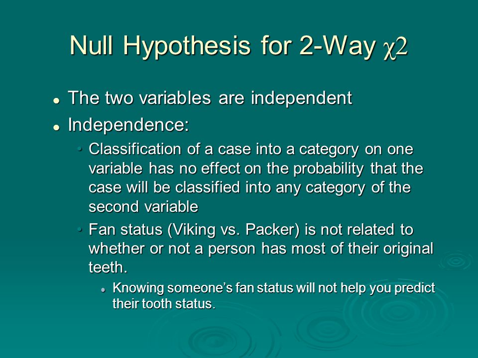 Null Hypothesis for 2-Way χ2 The two variables are independent The two variables are independent Independence: Independence: Classification of a case into a category on one variable has no effect on the probability that the case will be classified into any category of the second variableClassification of a case into a category on one variable has no effect on the probability that the case will be classified into any category of the second variable Fan status (Viking vs.