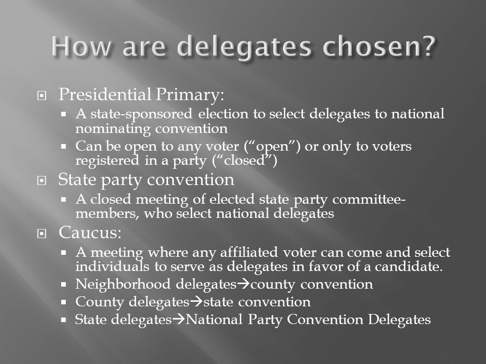  Presidential Primary:  A state-sponsored election to select delegates to national nominating convention  Can be open to any voter ( open ) or only to voters registered in a party ( closed )  State party convention  A closed meeting of elected state party committee- members, who select national delegates  Caucus:  A meeting where any affiliated voter can come and select individuals to serve as delegates in favor of a candidate.