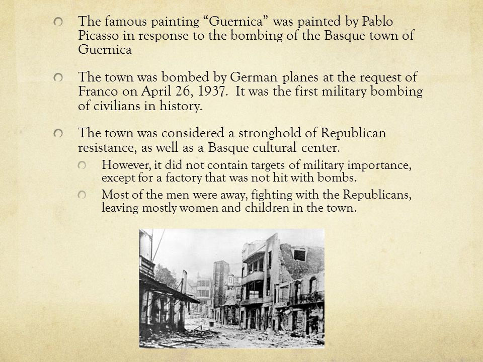 The famous painting Guernica was painted by Pablo Picasso in response to the bombing of the Basque town of Guernica The town was bombed by German planes at the request of Franco on April 26, 1937.