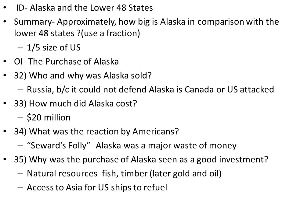 ID- Alaska and the Lower 48 States Summary- Approximately, how big is Alaska in comparison with the lower 48 states (use a fraction) – 1/5 size of US OI- The Purchase of Alaska 32) Who and why was Alaska sold.