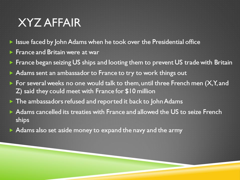 XYZ AFFAIR  Issue faced by John Adams when he took over the Presidential office  France and Britain were at war  France began seizing US ships and