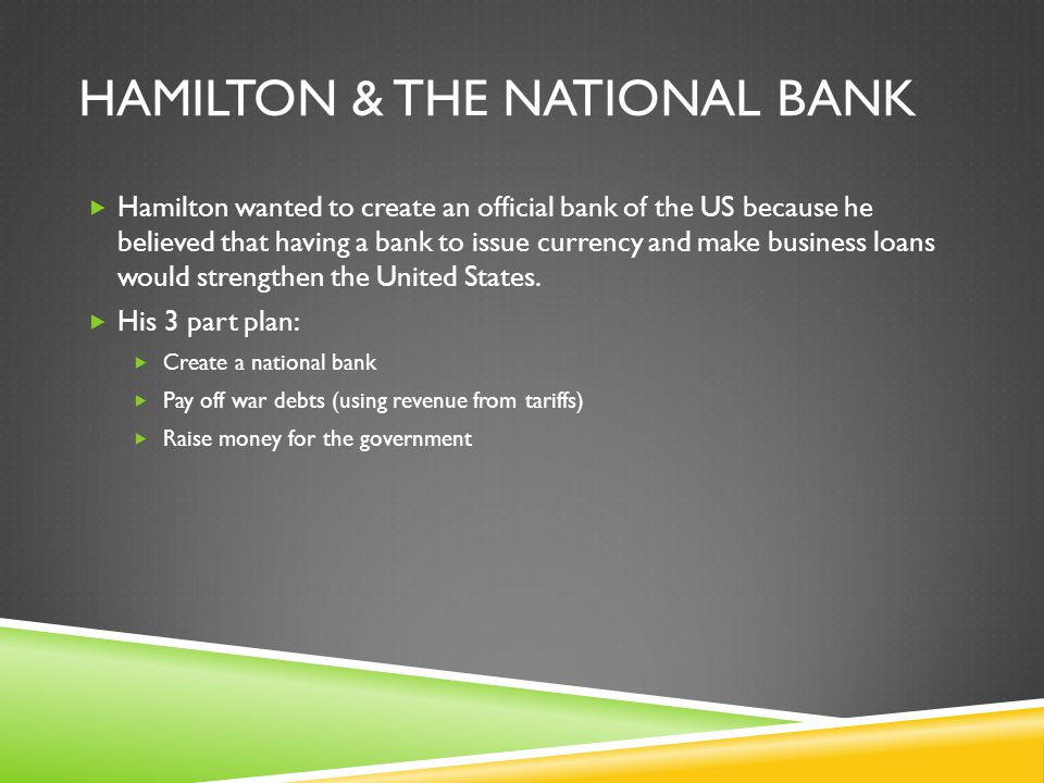 HAMILTON & THE NATIONAL BANK  Hamilton wanted to create an official bank of the US because he believed that having a bank to issue currency and make