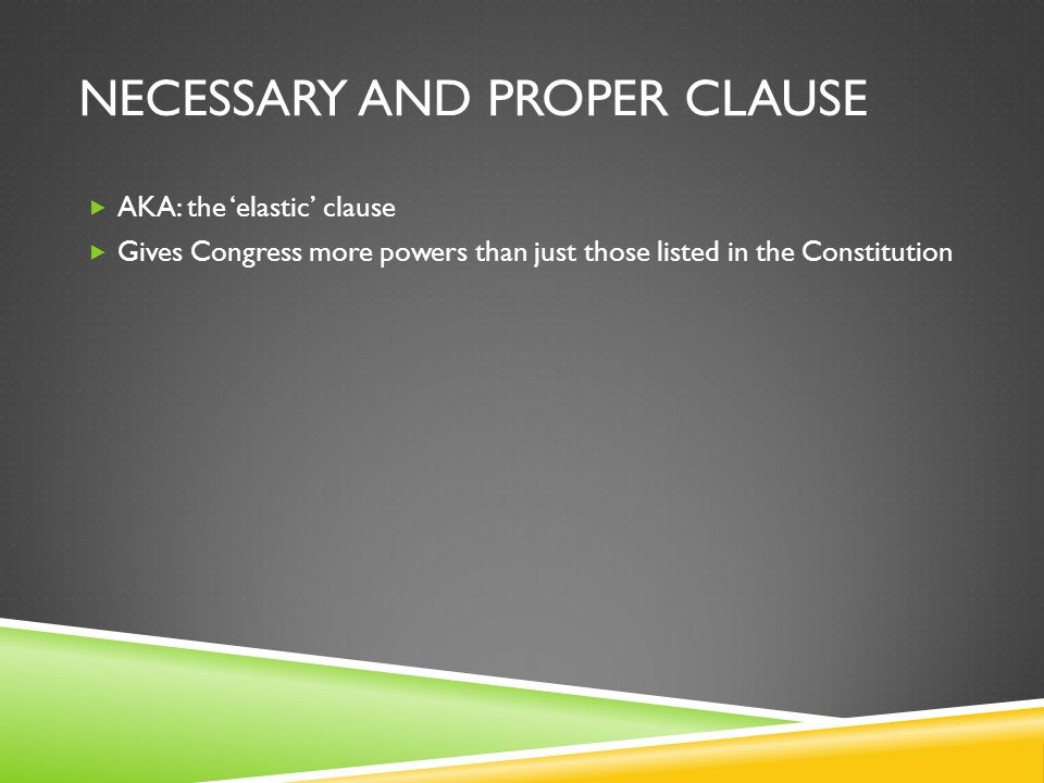 NECESSARY AND PROPER CLAUSE  AKA: the 'elastic' clause  Gives Congress more powers than just those listed in the Constitution