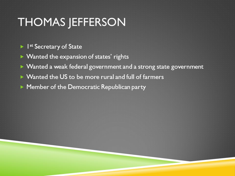 THOMAS JEFFERSON  1 st Secretary of State  Wanted the expansion of states' rights  Wanted a weak federal government and a strong state government  Wanted the US to be more rural and full of farmers  Member of the Democratic Republican party