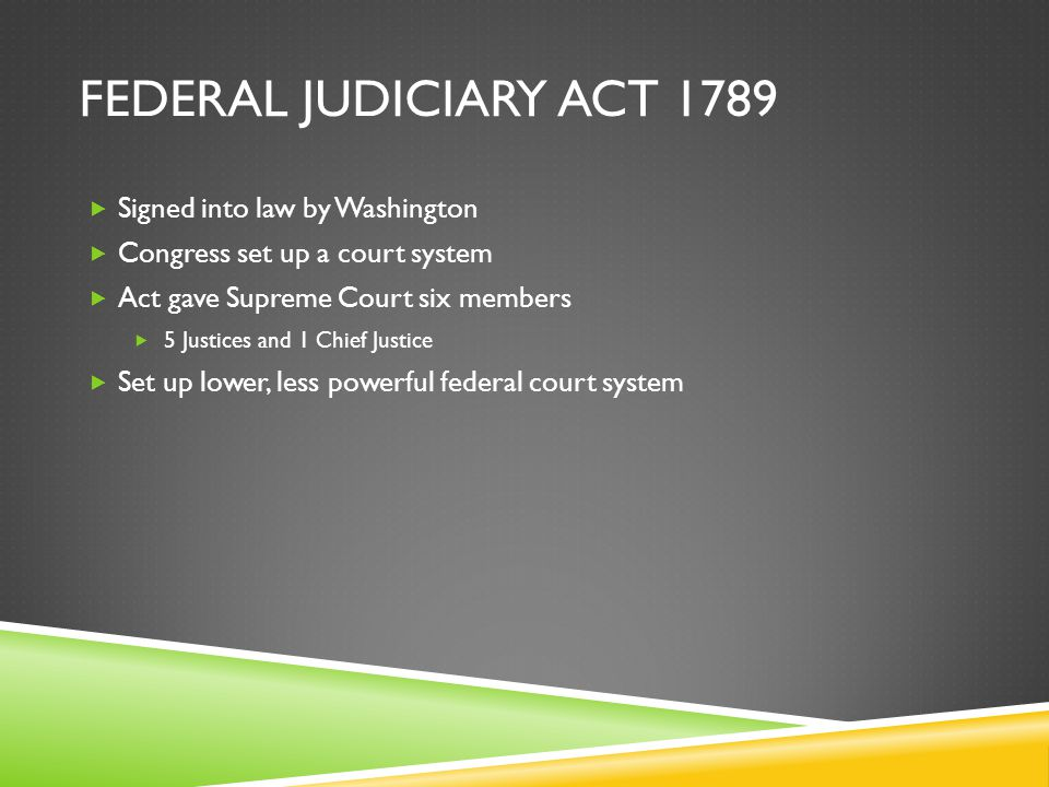 FEDERAL JUDICIARY ACT 1789  Signed into law by Washington  Congress set up a court system  Act gave Supreme Court six members  5 Justices and 1 Chief Justice  Set up lower, less powerful federal court system