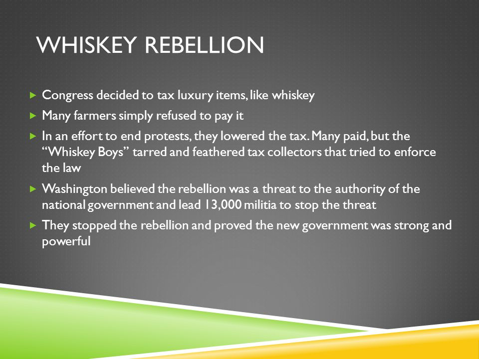WHISKEY REBELLION  Congress decided to tax luxury items, like whiskey  Many farmers simply refused to pay it  In an effort to end protests, they lo