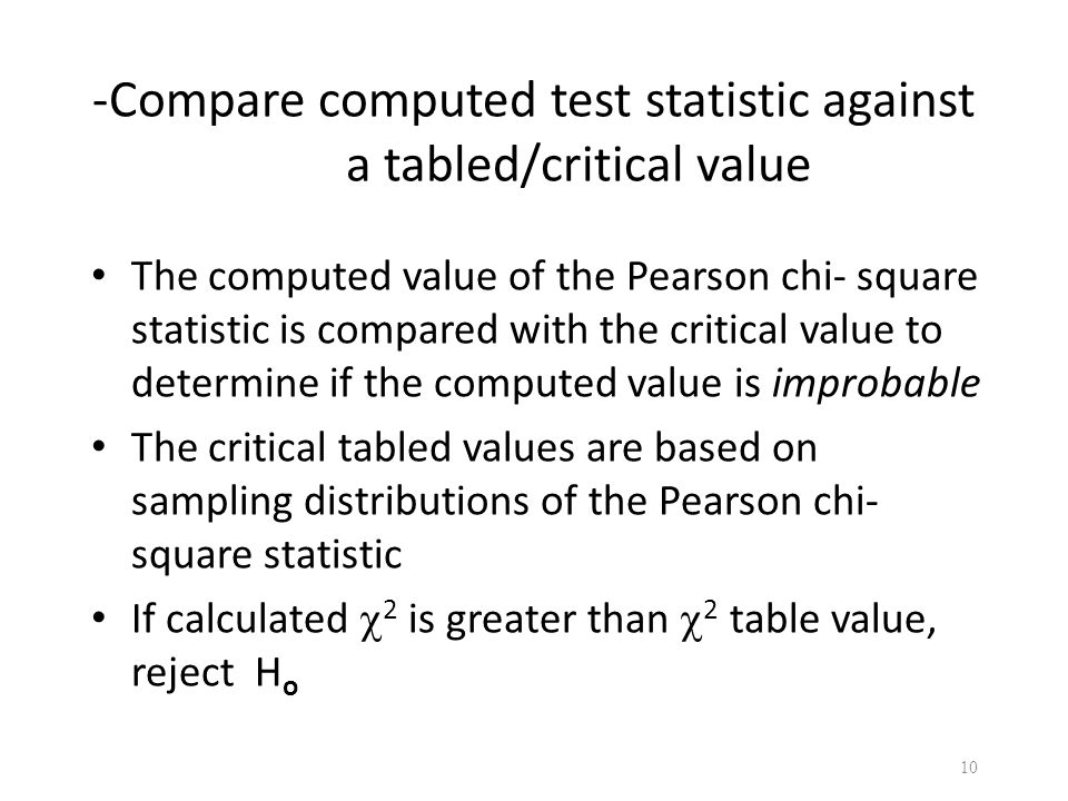 -Compare computed test statistic against a tabled/critical value The computed value of the Pearson chi- square statistic is compared with the critical value to determine if the computed value is improbable The critical tabled values are based on sampling distributions of the Pearson chi- square statistic If calculated  2 is greater than  2 table value, reject H o 10