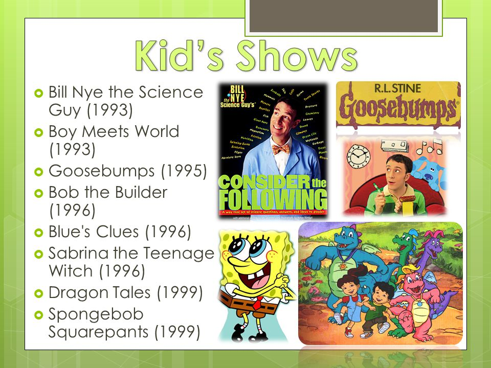  Bill Nye the Science Guy (1993)  Boy Meets World (1993)  Goosebumps (1995)  Bob the Builder (1996)  Blue s Clues (1996)  Sabrina the Teenage Witch (1996)  Dragon Tales (1999)  Spongebob Squarepants (1999)