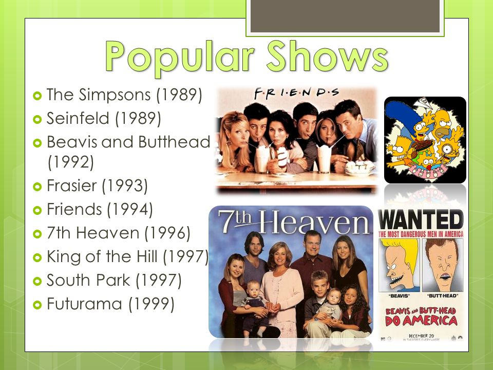  The Simpsons (1989)  Seinfeld (1989)  Beavis and Butthead (1992)  Frasier (1993)  Friends (1994)  7th Heaven (1996)  King of the Hill (1997)  South Park (1997)  Futurama (1999)