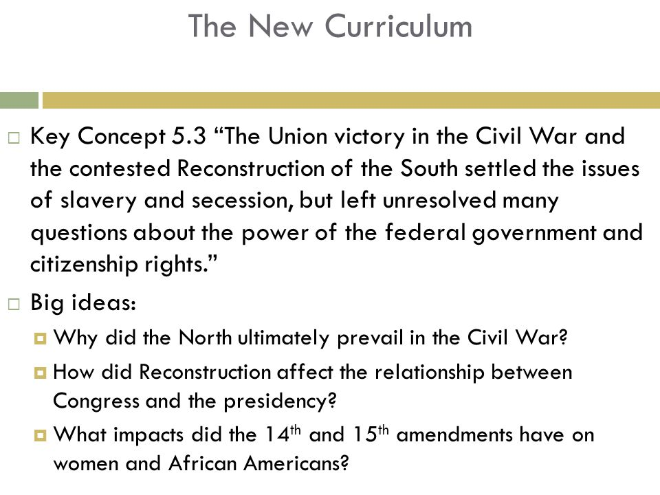 The New Curriculum  Key Concept 5.3 The Union victory in the Civil War and the contested Reconstruction of the South settled the issues of slavery and secession, but left unresolved many questions about the power of the federal government and citizenship rights.  Big ideas:  Why did the North ultimately prevail in the Civil War.