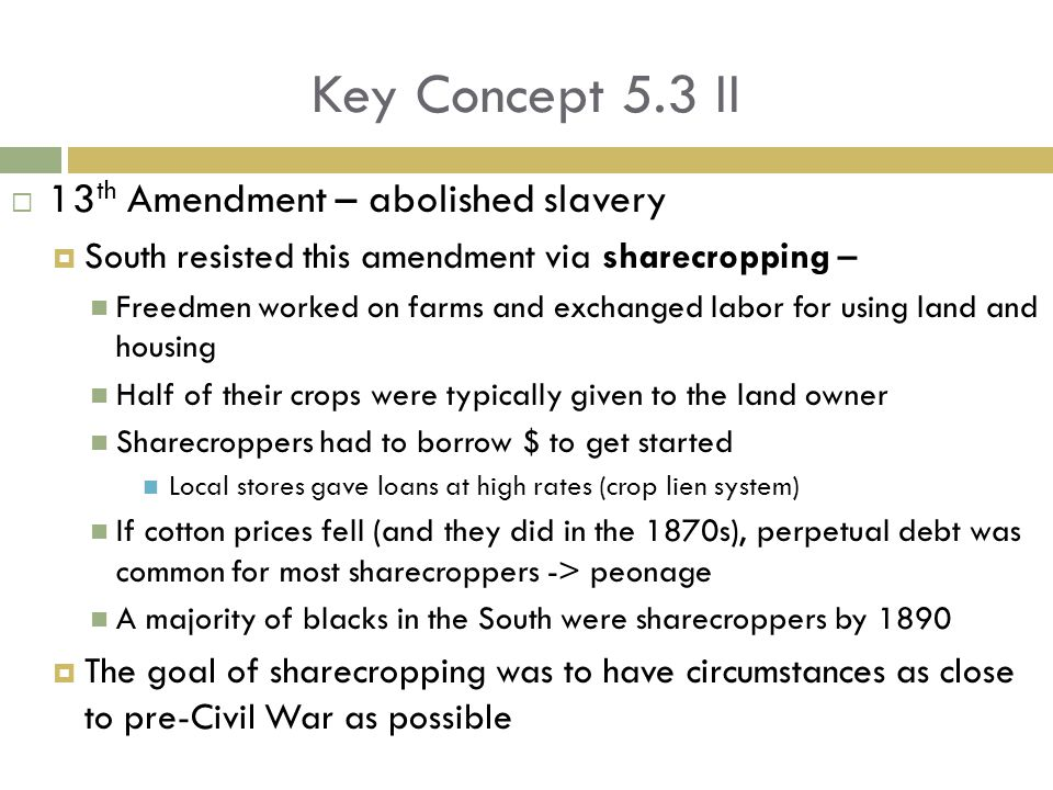 Key Concept 5.3 II  13 th Amendment – abolished slavery  South resisted this amendment via sharecropping – Freedmen worked on farms and exchanged labor for using land and housing Half of their crops were typically given to the land owner Sharecroppers had to borrow $ to get started Local stores gave loans at high rates (crop lien system) If cotton prices fell (and they did in the 1870s), perpetual debt was common for most sharecroppers -> peonage A majority of blacks in the South were sharecroppers by 1890  The goal of sharecropping was to have circumstances as close to pre-Civil War as possible
