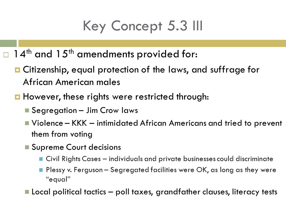 Key Concept 5.3 III  14 th and 15 th amendments provided for:  Citizenship, equal protection of the laws, and suffrage for African American males  However, these rights were restricted through: Segregation – Jim Crow laws Violence – KKK – intimidated African Americans and tried to prevent them from voting Supreme Court decisions Civil Rights Cases – individuals and private businesses could discriminate Plessy v.
