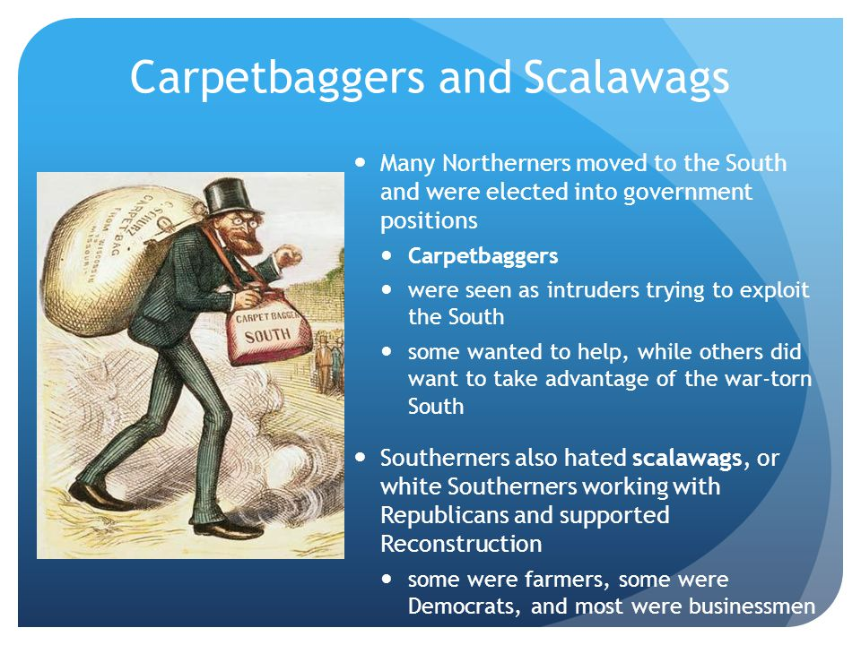 Carpetbaggers and Scalawags Many Northerners moved to the South and were elected into government positions Carpetbaggers were seen as intruders trying