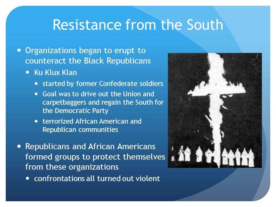Resistance from the South Organizations began to erupt to counteract the Black Republicans Ku Klux Klan started by former Confederate soldiers Goal wa