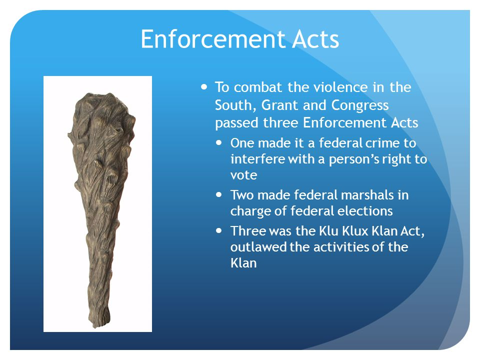 Enforcement Acts To combat the violence in the South, Grant and Congress passed three Enforcement Acts One made it a federal crime to interfere with a