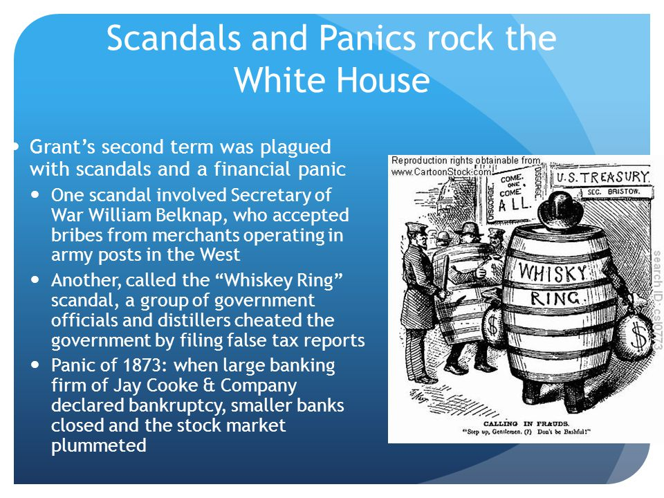 Scandals and Panics rock the White House Grant's second term was plagued with scandals and a financial panic One scandal involved Secretary of War Wil