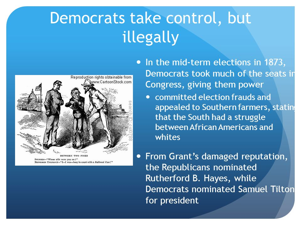 Democrats take control, but illegally In the mid-term elections in 1873, Democrats took much of the seats in Congress, giving them power committed ele