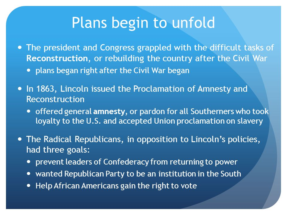 Plans begin to unfold The president and Congress grappled with the difficult tasks of Reconstruction, or rebuilding the country after the Civil War pl