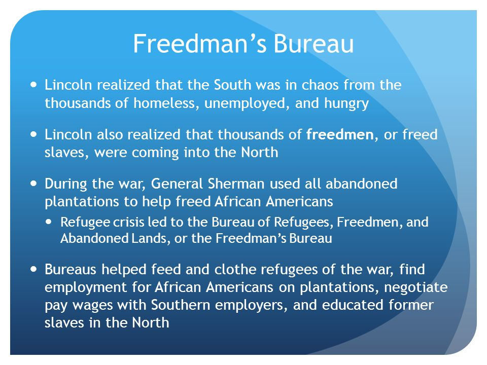 Freedman's Bureau Lincoln realized that the South was in chaos from the thousands of homeless, unemployed, and hungry Lincoln also realized that thous