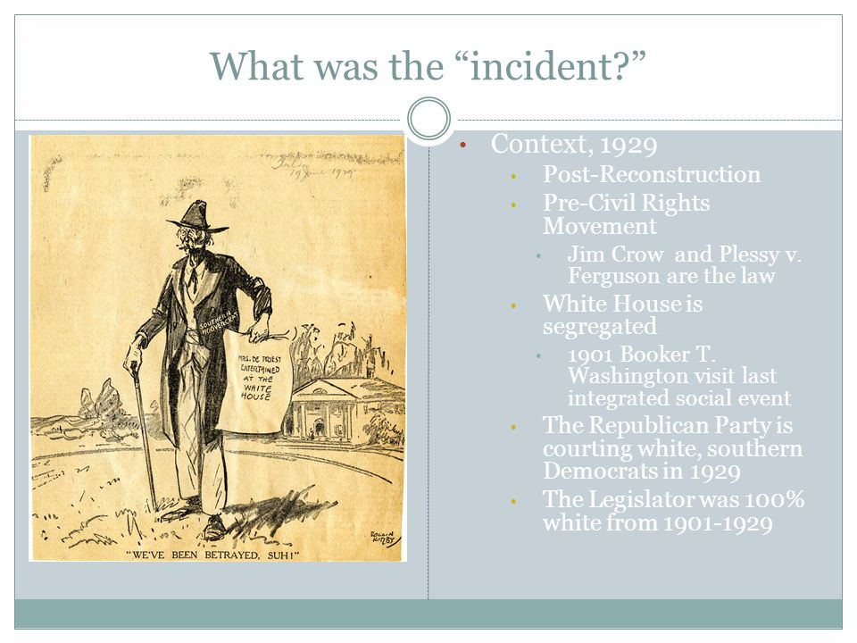 "What was the ""incident?"" Context, 1929 Post-Reconstruction Pre-Civil Rights Movement Jim Crow and Plessy v. Ferguson are the law White House is segreg"