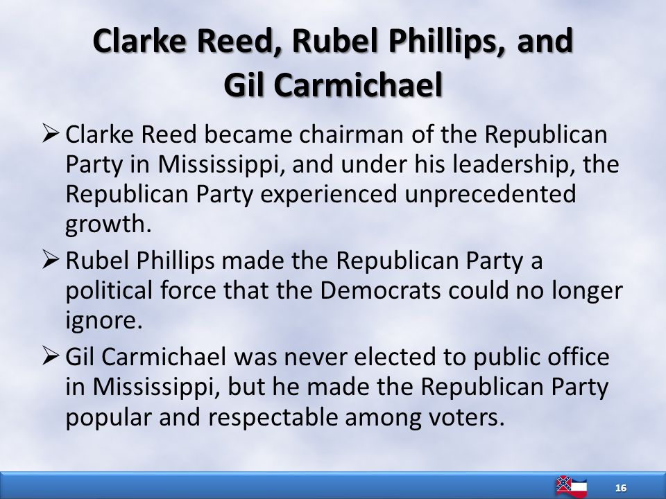Clarke Reed, Rubel Phillips, and Gil Carmichael  Clarke Reed became chairman of the Republican Party in Mississippi, and under his leadership, the Republican Party experienced unprecedented growth.