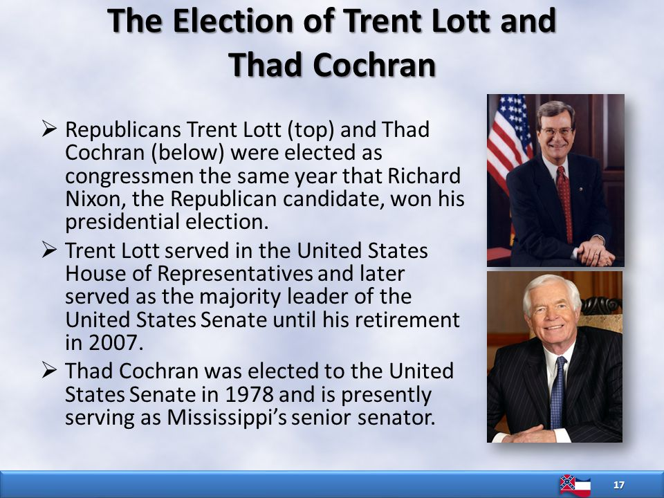 17  Republicans Trent Lott (top) and Thad Cochran (below) were elected as congressmen the same year that Richard Nixon, the Republican candidate, won his presidential election.