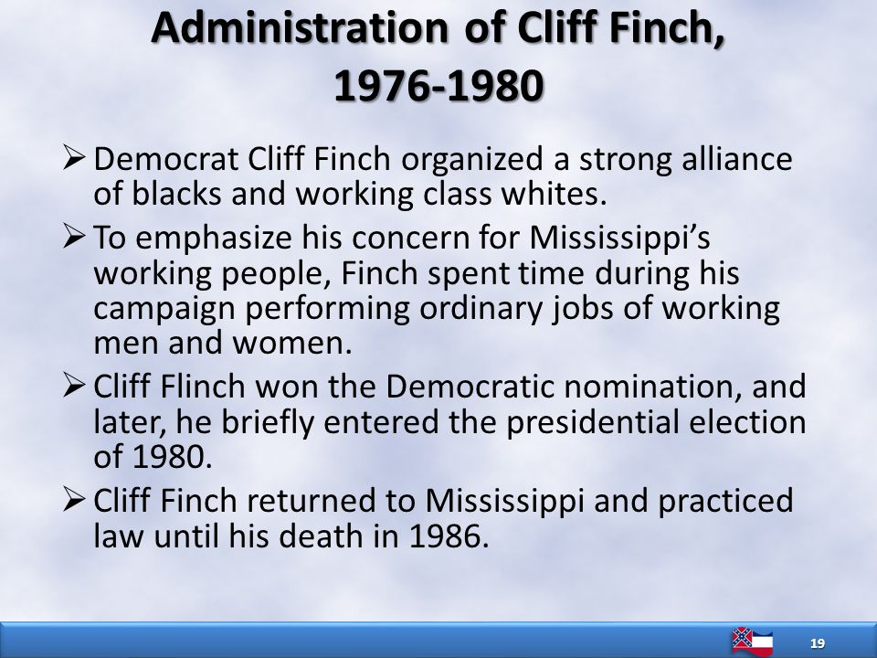 Administration of Cliff Finch, 1976-1980  Democrat Cliff Finch organized a strong alliance of blacks and working class whites.