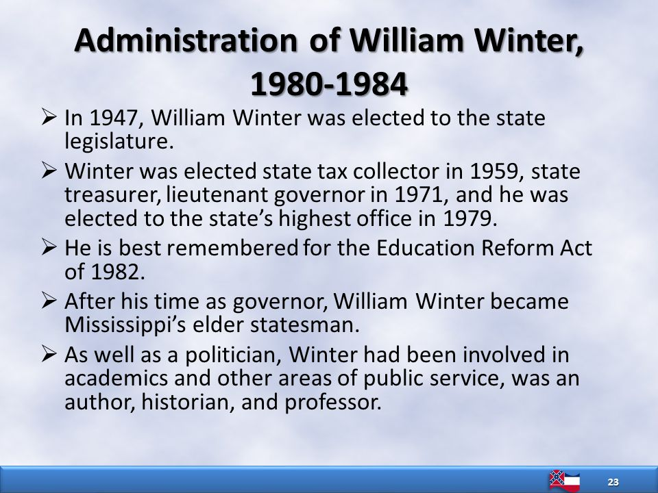 Administration of William Winter, 1980-1984  In 1947, William Winter was elected to the state legislature.