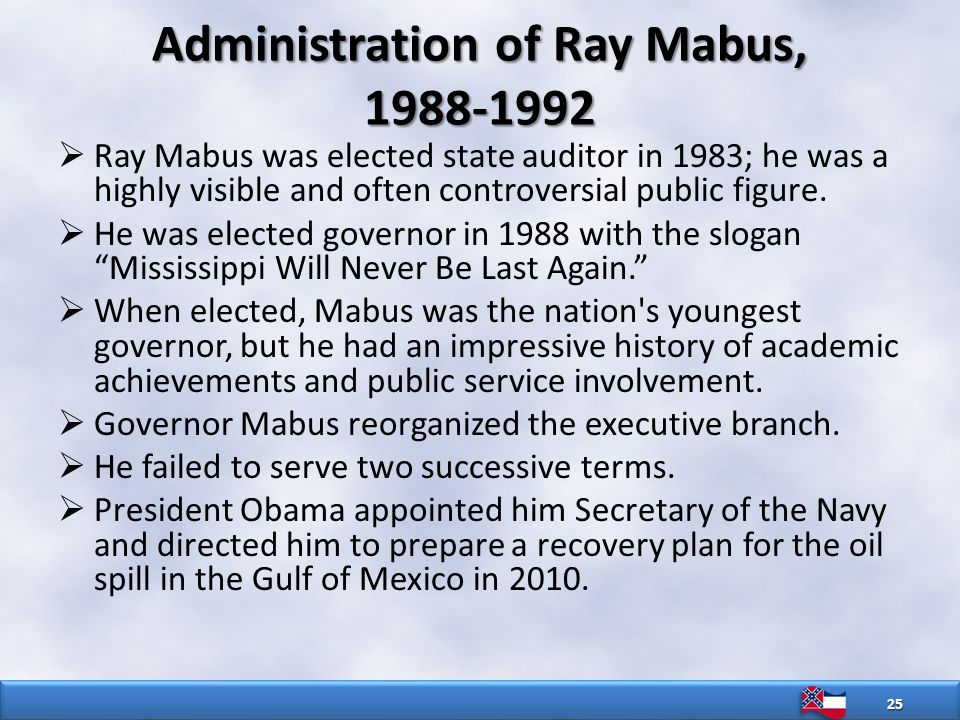 Administration of Ray Mabus, 1988-1992  Ray Mabus was elected state auditor in 1983; he was a highly visible and often controversial public figure.