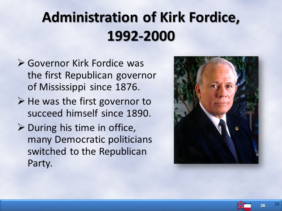 26  Governor Kirk Fordice was the first Republican governor of Mississippi since 1876.