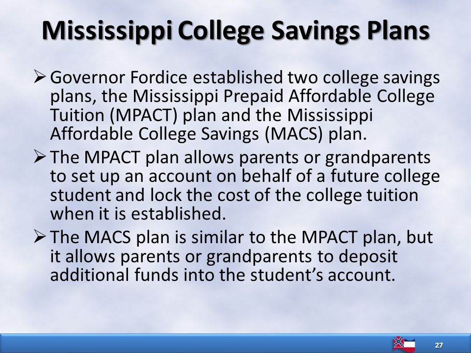Mississippi College Savings Plans  Governor Fordice established two college savings plans, the Mississippi Prepaid Affordable College Tuition (MPACT) plan and the Mississippi Affordable College Savings (MACS) plan.