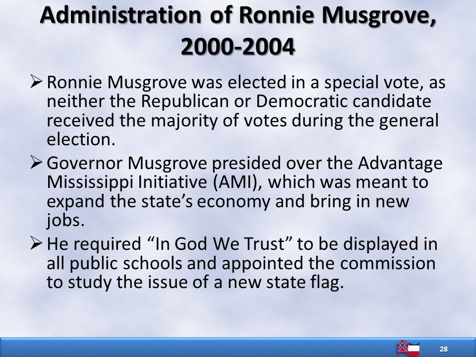 Administration of Ronnie Musgrove, 2000-2004  Ronnie Musgrove was elected in a special vote, as neither the Republican or Democratic candidate received the majority of votes during the general election.